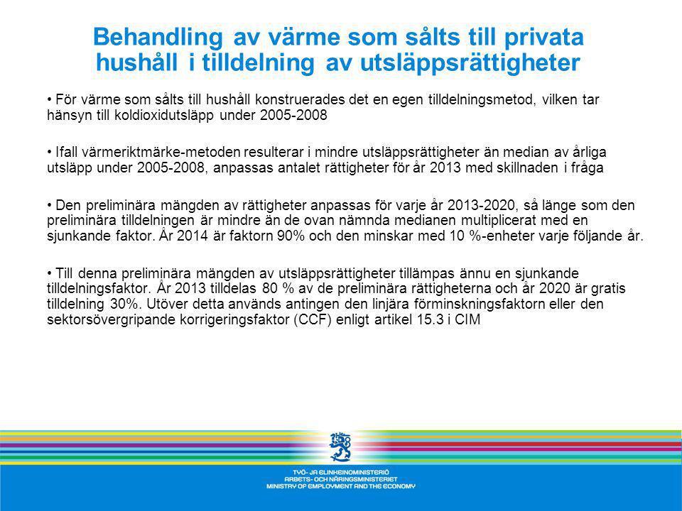 Behandling av värme som sålts till privata hushåll i tilldelning av utsläppsrättigheter För värme som sålts till hushåll konstruerades det en egen tilldelningsmetod, vilken tar hänsyn till koldioxidutsläpp under 2005-2008 Ifall värmeriktmärke-metoden resulterar i mindre utsläppsrättigheter än median av årliga utsläpp under 2005-2008, anpassas antalet rättigheter för år 2013 med skillnaden i fråga Den preliminära mängden av rättigheter anpassas för varje år 2013-2020, så länge som den preliminära tilldelningen är mindre än de ovan nämnda medianen multiplicerat med en sjunkande faktor.