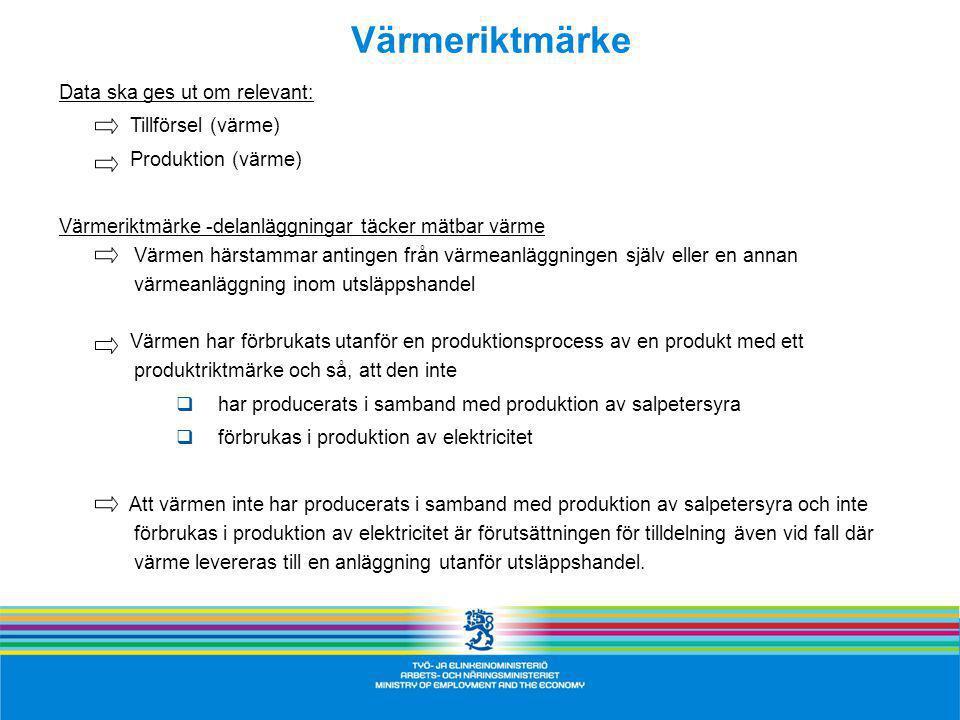 Data ska ges ut om relevant: Tillförsel (värme) Produktion (värme) Värmeriktmärke -delanläggningar täcker mätbar värme Värmen härstammar antingen från värmeanläggningen själv eller en annan värmeanläggning inom utsläppshandel Värmen har förbrukats utanför en produktionsprocess av en produkt med ett produktriktmärke och så, att den inte  har producerats i samband med produktion av salpetersyra  förbrukas i produktion av elektricitet Att värmen inte har producerats i samband med produktion av salpetersyra och inte förbrukas i produktion av elektricitet är förutsättningen för tilldelning även vid fall där värme levereras till en anläggning utanför utsläppshandel.