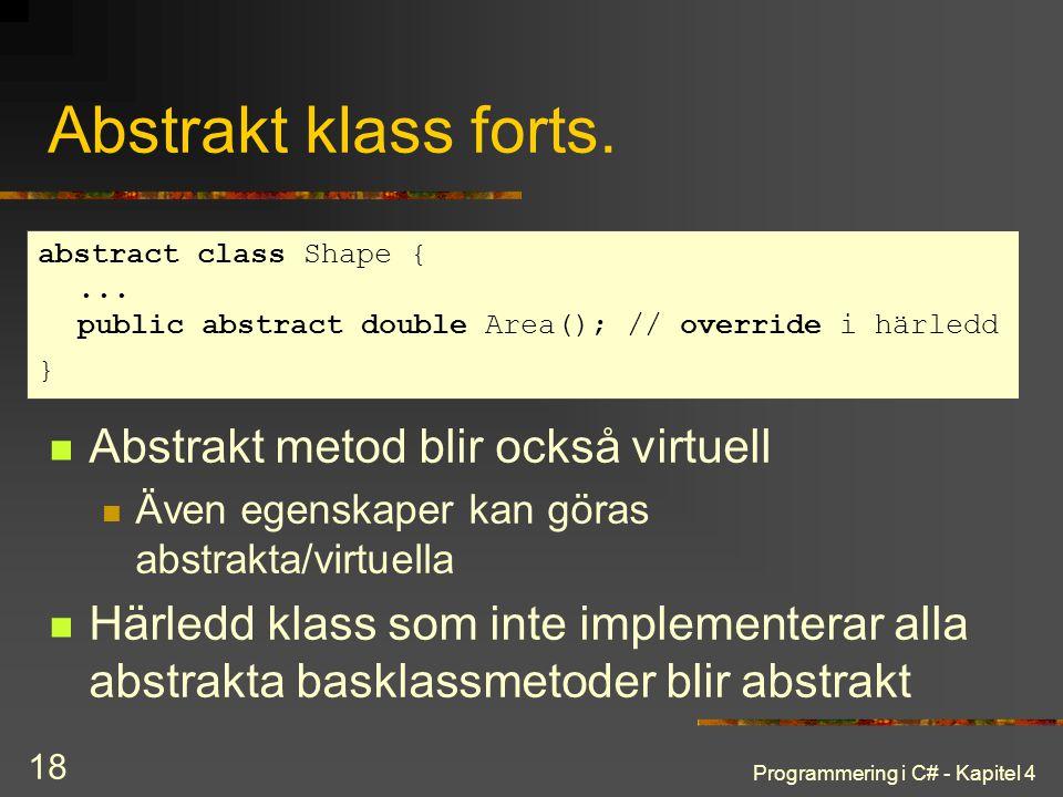 Programmering i C# - Kapitel 4 18 Abstrakt klass forts. Abstrakt metod blir också virtuell Även egenskaper kan göras abstrakta/virtuella Härledd klass