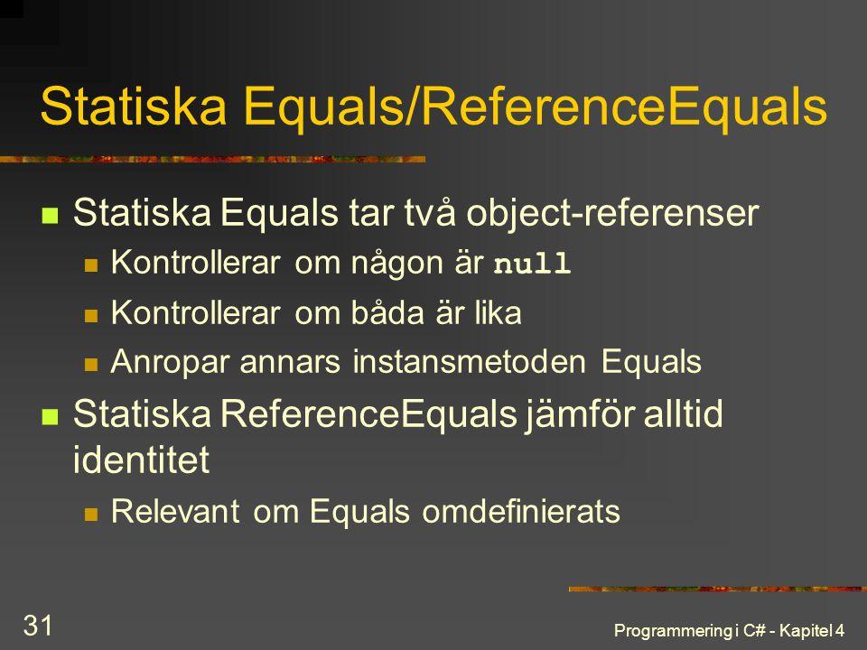 Programmering i C# - Kapitel 4 31 Statiska Equals/ReferenceEquals Statiska Equals tar två object-referenser Kontrollerar om någon är null Kontrollerar