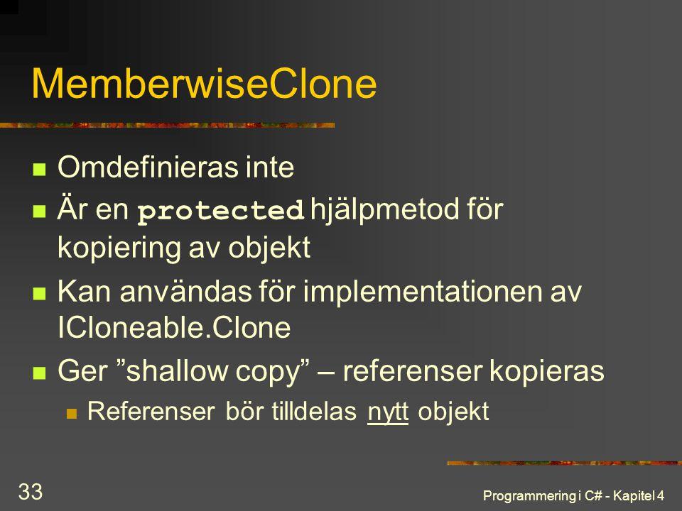 Programmering i C# - Kapitel 4 33 MemberwiseClone Omdefinieras inte Är en protected hjälpmetod för kopiering av objekt Kan användas för implementation
