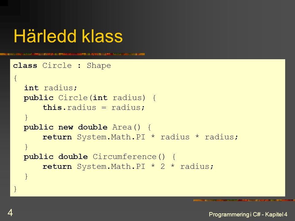Programmering i C# - Kapitel 4 4 Härledd klass class Circle : Shape { int radius; public Circle(int radius) { this.radius = radius; } public new doubl