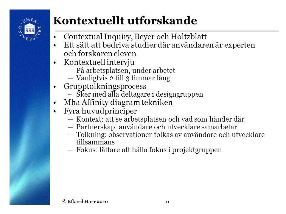 © Rikard Harr 201011 Kontextuellt utforskande Contextual Inquiry, Beyer och Holtzblatt Ett sätt att bedriva studier där användaren är experten och for