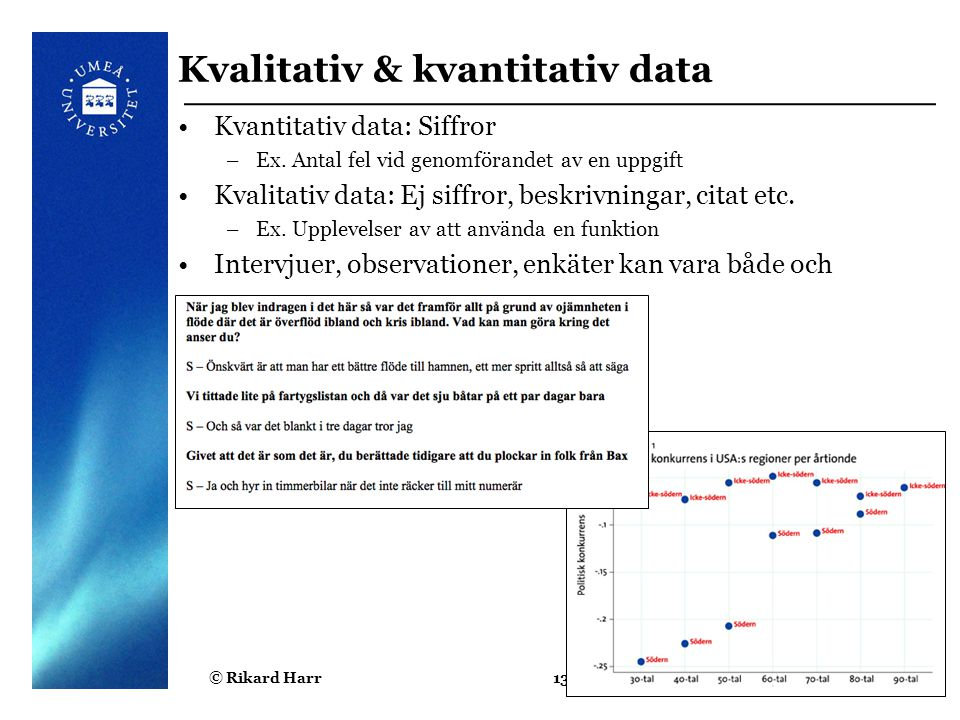 © Rikard Harr13 Kvalitativ & kvantitativ data Kvantitativ data: Siffror –Ex. Antal fel vid genomförandet av en uppgift Kvalitativ data: Ej siffror, be