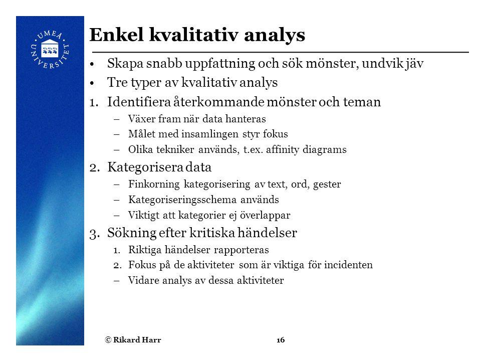 © Rikard Harr16 Enkel kvalitativ analys Skapa snabb uppfattning och sök mönster, undvik jäv Tre typer av kvalitativ analys 1.Identifiera återkommande