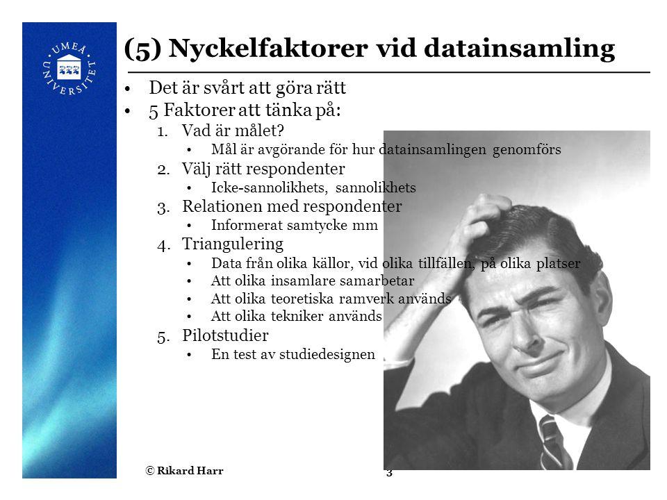 © Rikard Harr3 (5) Nyckelfaktorer vid datainsamling Det är svårt att göra rätt 5 Faktorer att tänka på: 1.Vad är målet? Mål är avgörande för hur datai