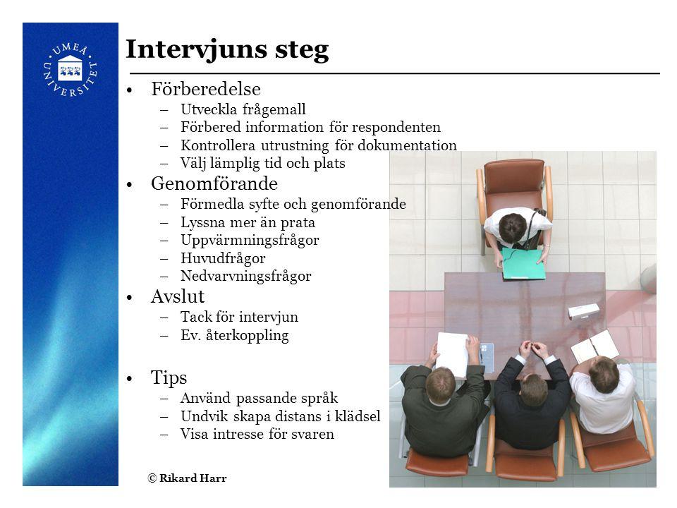 © Rikard Harr6 Intervjuns steg Förberedelse –Utveckla frågemall –Förbered information för respondenten –Kontrollera utrustning för dokumentation –Välj
