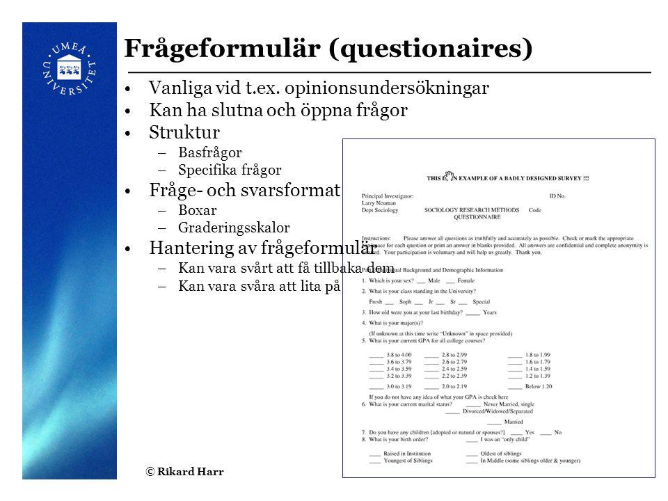 © Rikard Harr7 Frågeformulär (questionaires) Vanliga vid t.ex. opinionsundersökningar Kan ha slutna och öppna frågor Struktur –Basfrågor –Specifika fr