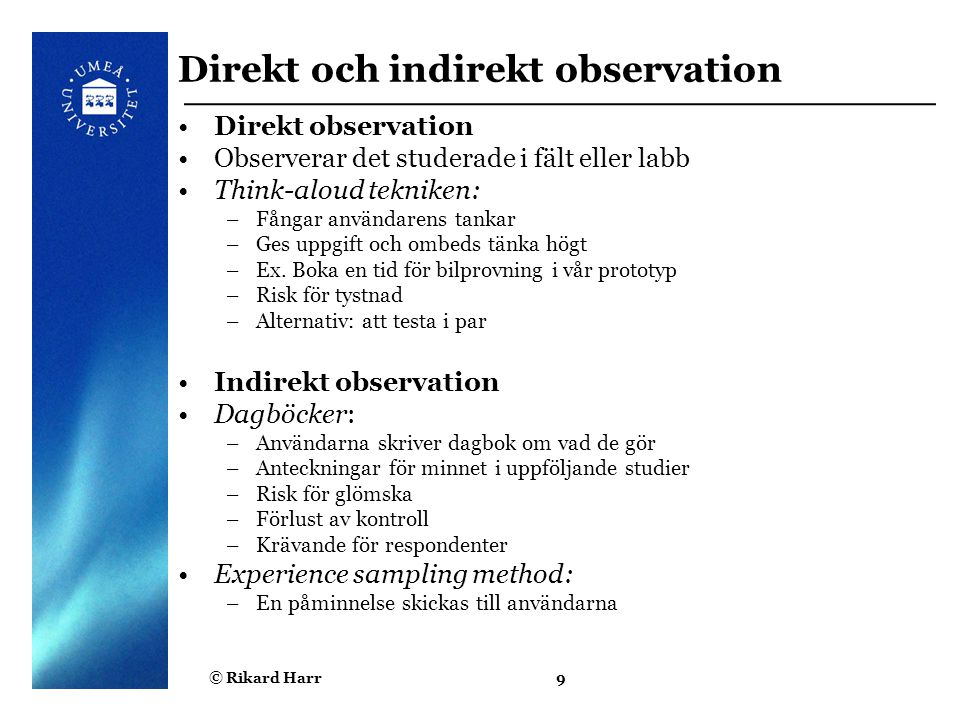© Rikard Harr9 Direkt och indirekt observation Direkt observation Observerar det studerade i fält eller labb Think-aloud tekniken: –Fångar användarens