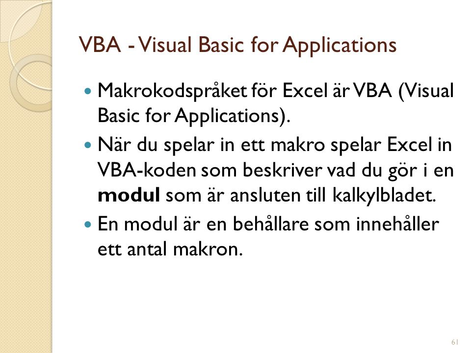 61 VBA - Visual Basic for Applications Makrokodspråket för Excel är VBA (Visual Basic for Applications). När du spelar in ett makro spelar Excel in VB