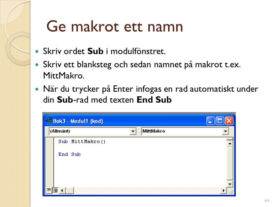 64 Ge makrot ett namn Skriv ordet Sub i modulfönstret. Skriv ett blanksteg och sedan namnet på makrot t.ex. MittMakro. När du trycker på Enter infogas