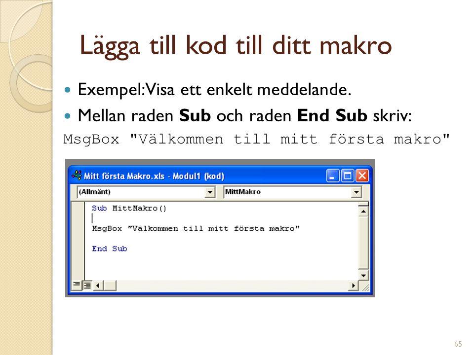 65 Lägga till kod till ditt makro Exempel: Visa ett enkelt meddelande. Mellan raden Sub och raden End Sub skriv: MsgBox
