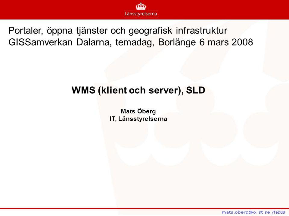 /feb08 /feb08 WMS (klient och server), SLD Mats Öberg IT, Länsstyrelserna Portaler, öppna tjänster och geografisk infrastruktur GISSamverkan Dalarna,