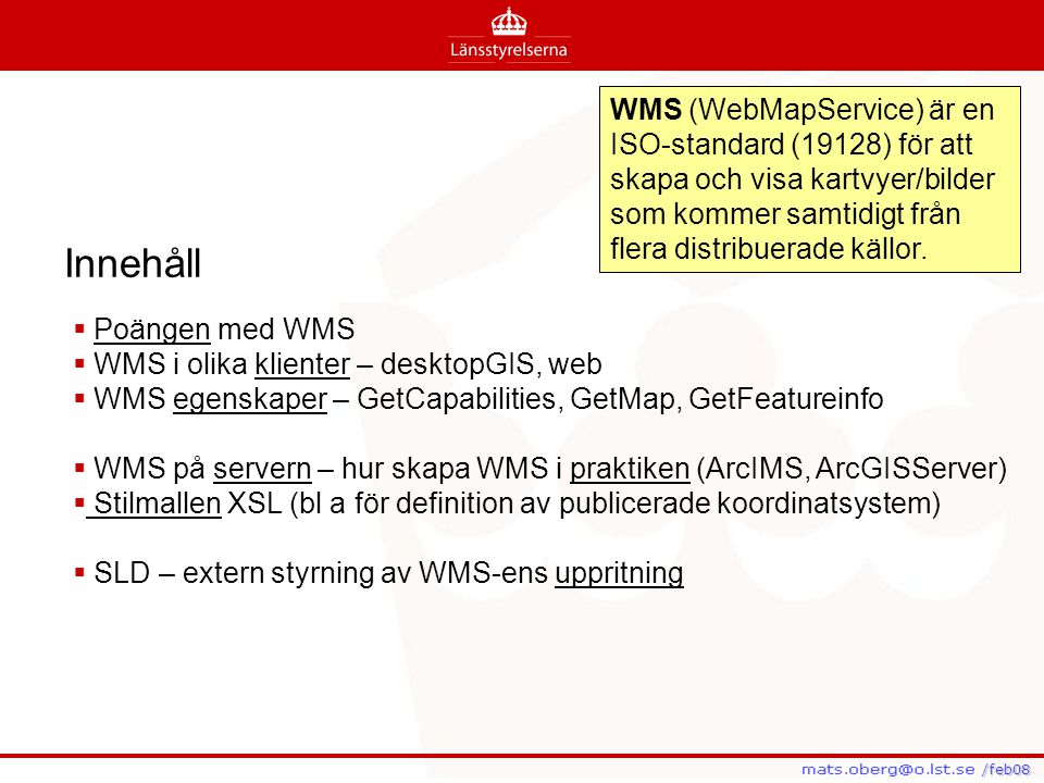 /feb08 /feb08 WMS (WebMapService) är en ISO-standard (19128) för att skapa och visa kartvyer/bilder som kommer samtidigt från flera distribuerade käll