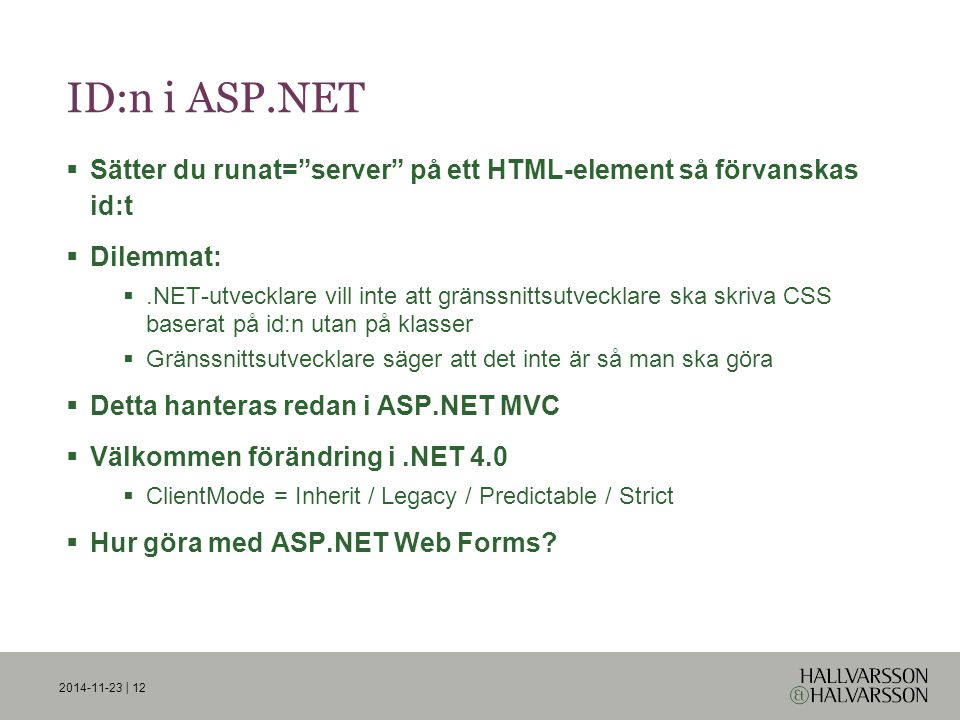 ID:n i ASP.NET  Sätter du runat= server på ett HTML-element så förvanskas id:t  Dilemmat: .NET-utvecklare vill inte att gränssnittsutvecklare ska skriva CSS baserat på id:n utan på klasser  Gränssnittsutvecklare säger att det inte är så man ska göra  Detta hanteras redan i ASP.NET MVC  Välkommen förändring i.NET 4.0  ClientMode = Inherit / Legacy / Predictable / Strict  Hur göra med ASP.NET Web Forms.
