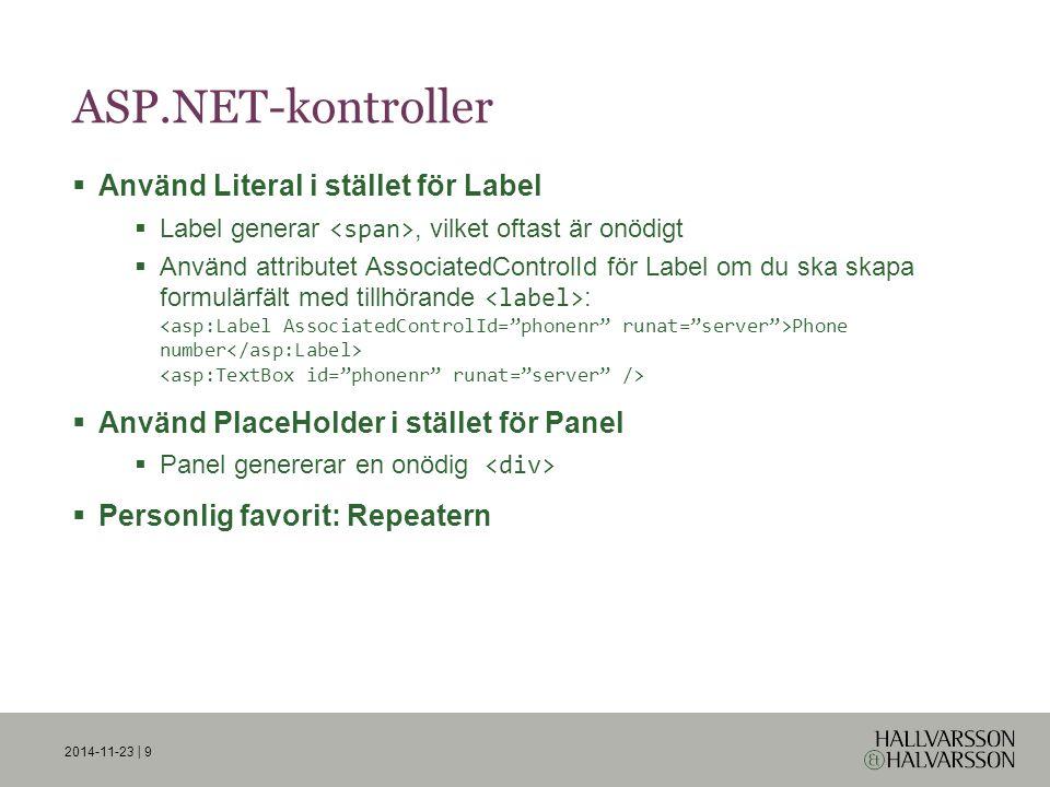 2014-11-23 | 9 ASP.NET-kontroller  Använd Literal i stället för Label  Label generar, vilket oftast är onödigt  Använd attributet AssociatedControlId för Label om du ska skapa formulärfält med tillhörande : Phone number  Använd PlaceHolder i stället för Panel  Panel genererar en onödig  Personlig favorit: Repeatern