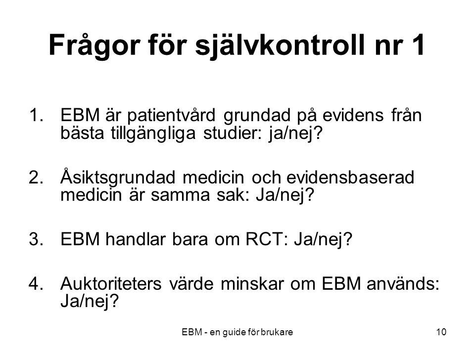 EBM - en guide för brukare10 Frågor för självkontroll nr 1 1.EBM är patientvård grundad på evidens från bästa tillgängliga studier: ja/nej.