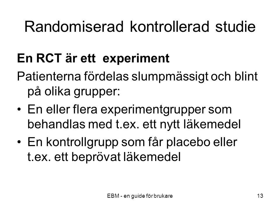 EBM - en guide för brukare13 Randomiserad kontrollerad studie En RCT är ett experiment Patienterna fördelas slumpmässigt och blint på olika grupper: En eller flera experimentgrupper som behandlas med t.ex.