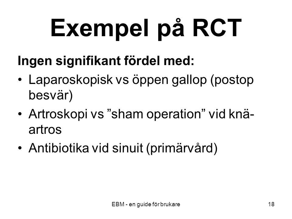 EBM - en guide för brukare18 Exempel på RCT Ingen signifikant fördel med: Laparoskopisk vs öppen gallop (postop besvär) Artroskopi vs sham operation vid knä- artros Antibiotika vid sinuit (primärvård)