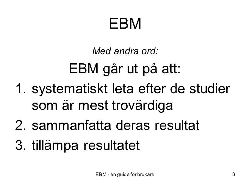EBM - en guide för brukare3 EBM Med andra ord: EBM går ut på att: 1.systematiskt leta efter de studier som är mest trovärdiga 2.sammanfatta deras resultat 3.tillämpa resultatet