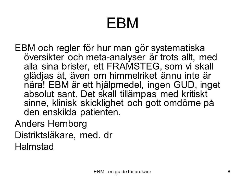 EBM - en guide för brukare8 EBM EBM och regler för hur man gör systematiska översikter och meta-analyser är trots allt, med alla sina brister, ett FRAMSTEG, som vi skall glädjas åt, även om himmelriket ännu inte är nära.