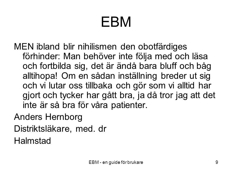 EBM - en guide för brukare9 EBM MEN ibland blir nihilismen den obotfärdiges förhinder: Man behöver inte följa med och läsa och fortbilda sig, det är ändå bara bluff och båg alltihopa.