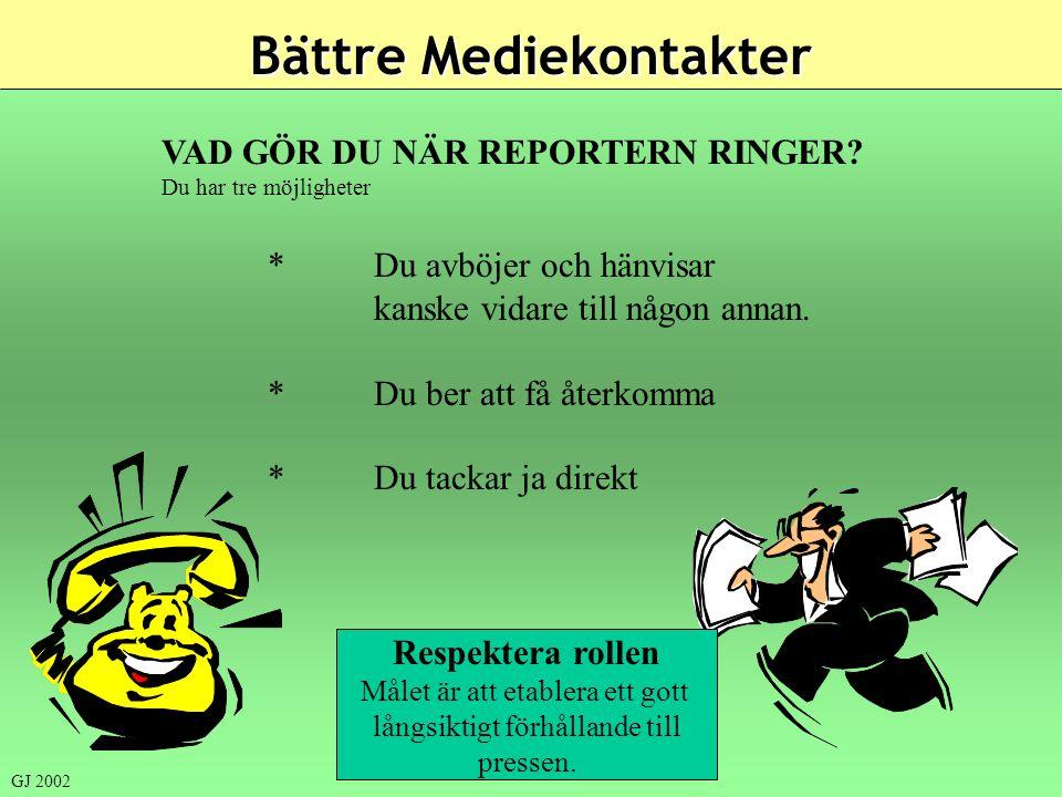 Bättre Mediekontakter VAD GÖR DU NÄR REPORTERN RINGER? Du har tre möjligheter *Du avböjer och hänvisar kanske vidare till någon annan. *Du ber att få