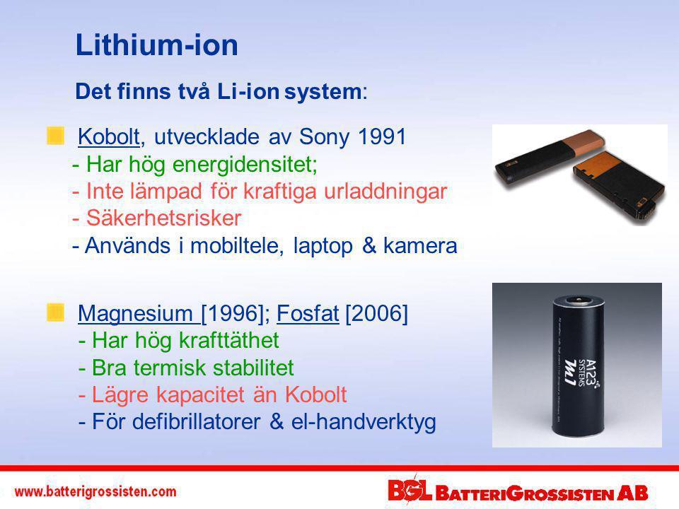 Lithium-ion Kobolt, utvecklade av Sony 1991 - Har hög energidensitet; - Inte lämpad för kraftiga urladdningar - Säkerhetsrisker - Används i mobiltele, laptop & kamera Magnesium [1996]; Fosfat [2006] - Har hög krafttäthet - Bra termisk stabilitet - Lägre kapacitet än Kobolt - För defibrillatorer & el-handverktyg Det finns två Li-ion system: