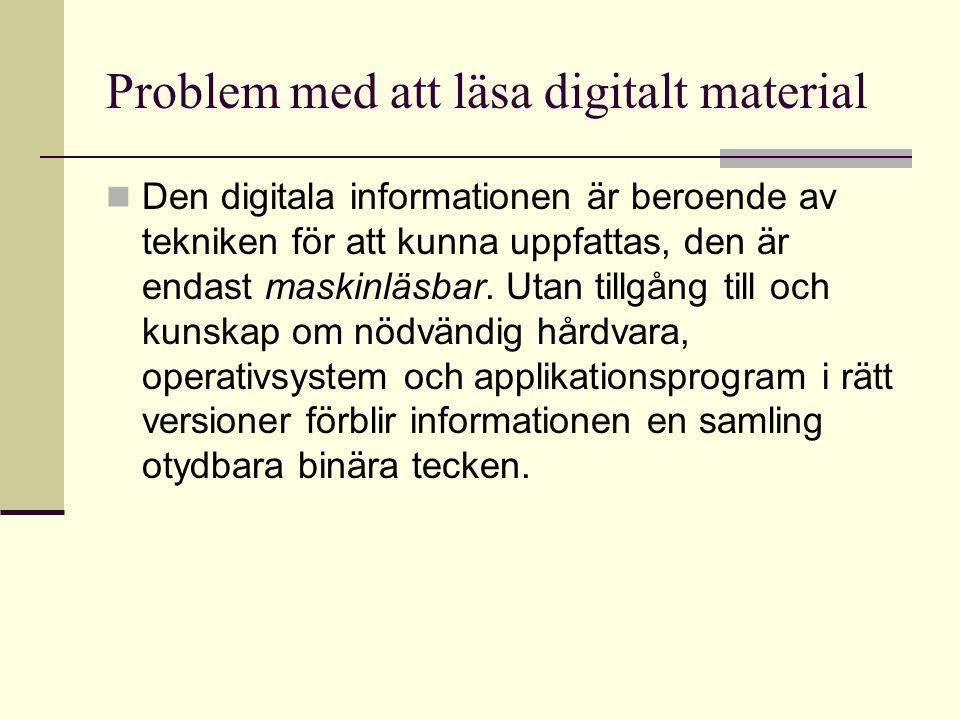 Problem med att läsa digitalt material Den digitala informationen är beroende av tekniken för att kunna uppfattas, den är endast maskinläsbar.