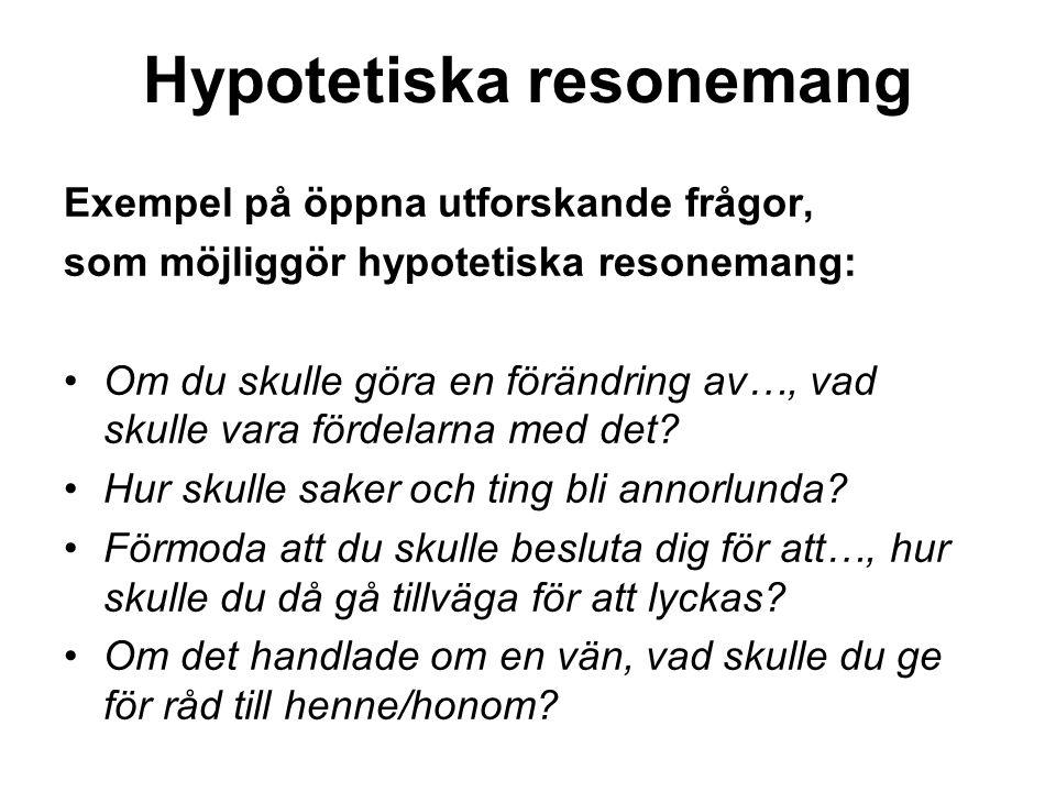 Hypotetiska resonemang Exempel på öppna utforskande frågor, som möjliggör hypotetiska resonemang: Om du skulle göra en förändring av…, vad skulle vara