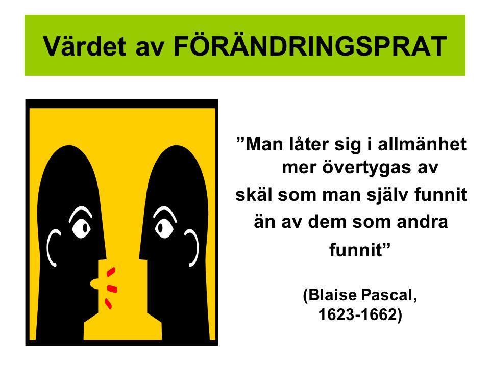 Värdet av FÖRÄNDRINGSPRAT Man låter sig i allmänhet mer övertygas av skäl som man själv funnit än av dem som andra funnit (Blaise Pascal, 1623-1662)