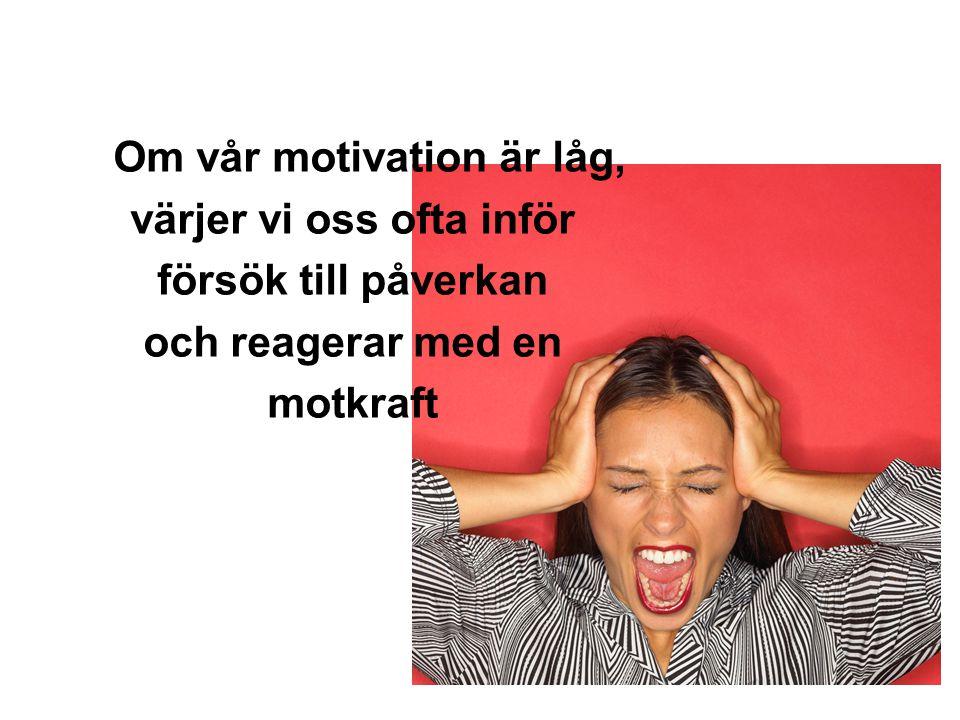 Om vår motivation är låg, värjer vi oss ofta inför försök till påverkan och reagerar med en motkraft