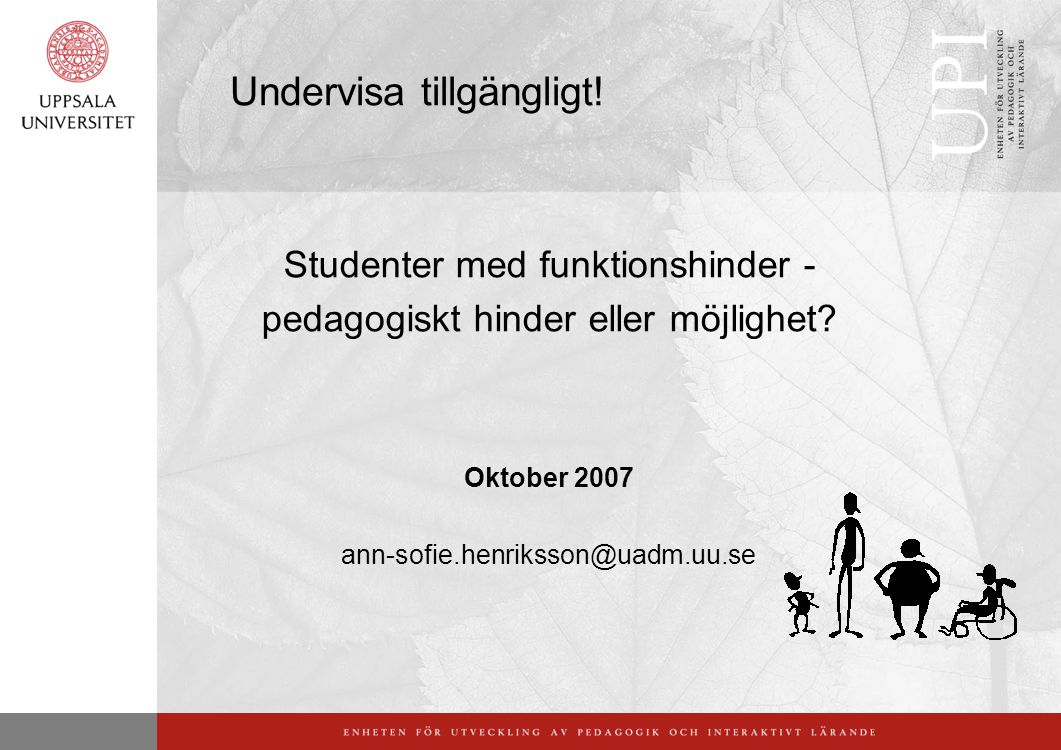 Undervisa tillgängligt! Studenter med funktionshinder - pedagogiskt hinder eller möjlighet? Oktober 2007 ann-sofie.henriksson@uadm.uu.se