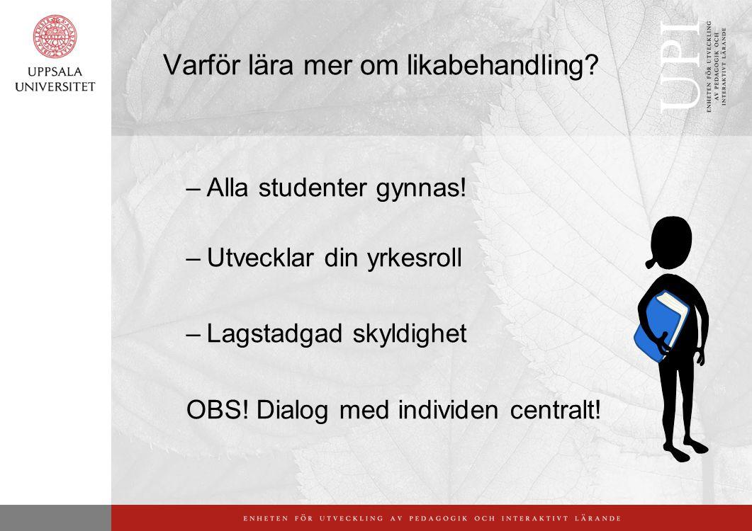 Varför lära mer om likabehandling? –Alla studenter gynnas! –Utvecklar din yrkesroll –Lagstadgad skyldighet OBS! Dialog med individen centralt!