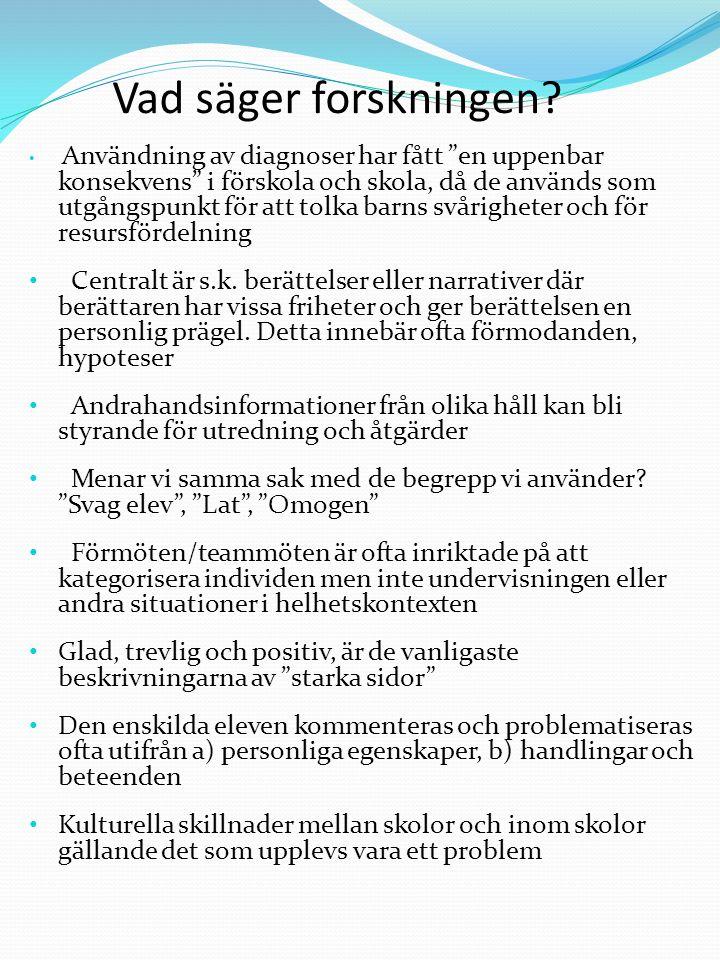 Kategorisering/ Beskrivning Kategorisering/ Beskrivning Intellektuella: Lätt utvecklingsstörd Väldigt sen Är trög i huvudet Svagt begåvad Normalbegåvad Inga Inlärningssvårigheter Kan inte ta till sig rent intellektuellt Neuropsykiatriska termer: Troligen inte ADHD men … Låter som nån diagnos Aspergerkille Bokstavsbarn Finns ingen bra diagnos Troligen nåt syndrom Mognad: Sen med allt Lillgammal Väldigt liten kille, mognadsmässigt På en ettas nivå Pubertetsmässig Sociala relationer: Ensamt barn Svårt med kompisar Sprider oro i gruppen Är ett maskrosbarn Kan inte underordna sig Koncentration: Lat Lättstörd Kan aldrig koncentrera sig Väldigt svårt att fokusera impulsstyrd Andra personliga egenskaper: Ljuger Är udda Svår att nå Väluppfostrad Pigg och glad tjej Grundkälla: Hjörne & Säljö, 2008