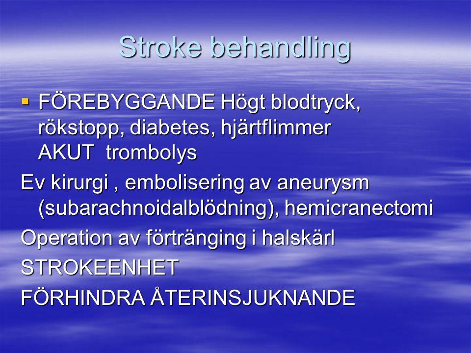 Stroke behandling  FÖREBYGGANDE Högt blodtryck, rökstopp, diabetes, hjärtflimmer AKUT trombolys Ev kirurgi, embolisering av aneurysm (subarachnoidalb