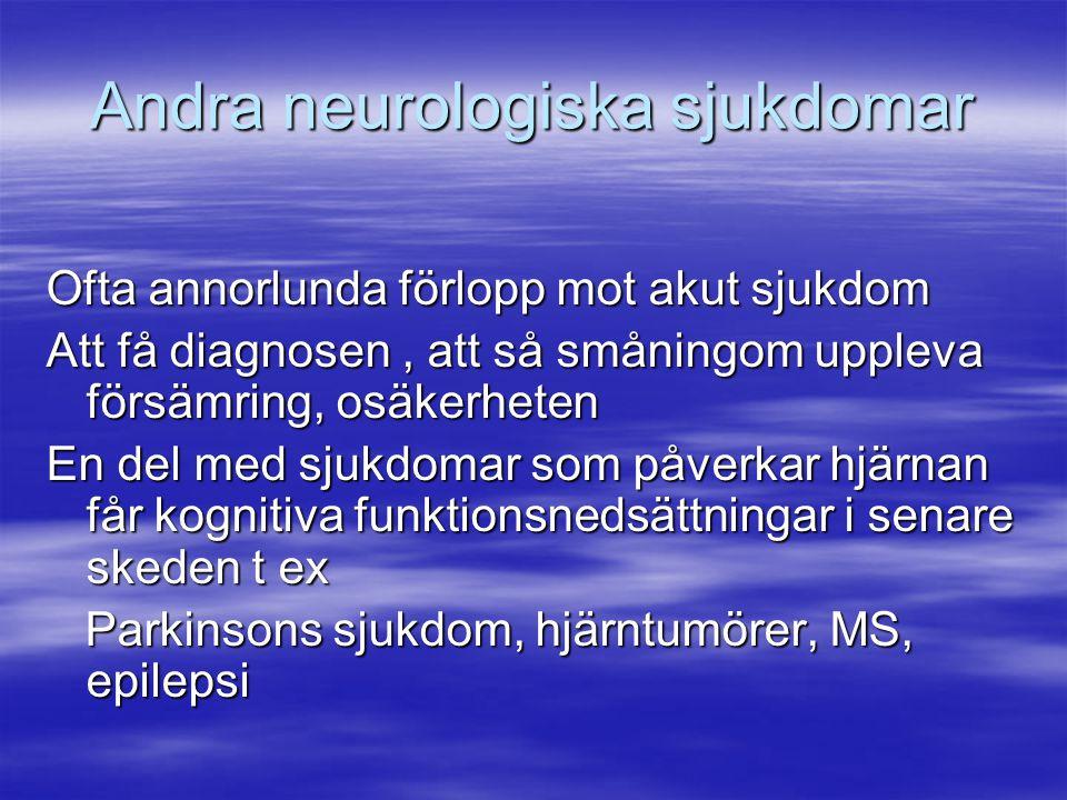 Andra neurologiska sjukdomar Ofta annorlunda förlopp mot akut sjukdom Att få diagnosen, att så småningom uppleva försämring, osäkerheten En del med sj