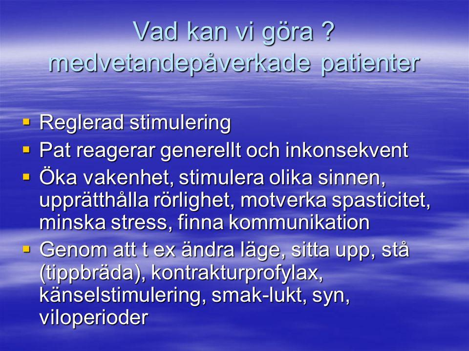 Vad kan vi göra ? medvetandepåverkade patienter  Reglerad stimulering  Pat reagerar generellt och inkonsekvent  Öka vakenhet, stimulera olika sinne