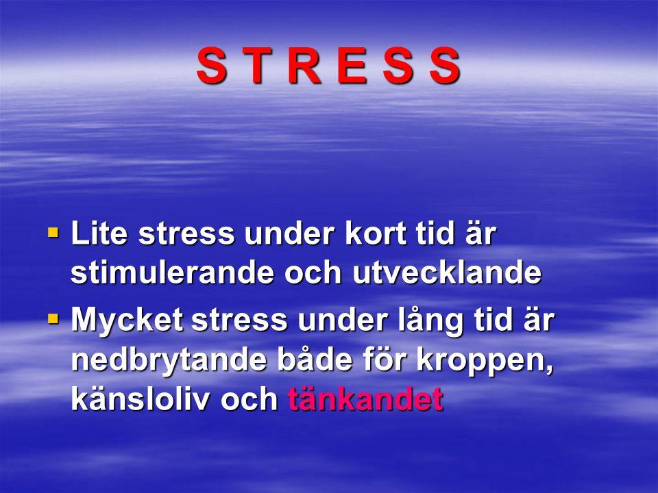 S T R E S S  Lite stress under kort tid är stimulerande och utvecklande  Mycket stress under lång tid är nedbrytande både för kroppen, känsloliv och