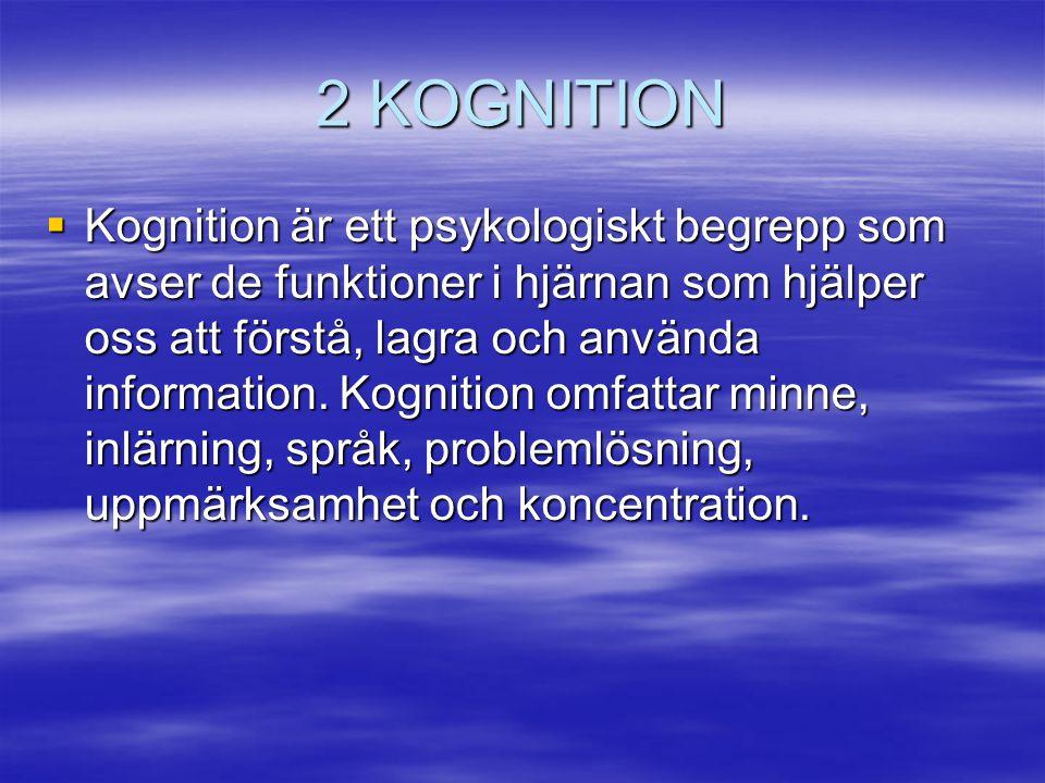 2 KOGNITION  Kognition är ett psykologiskt begrepp som avser de funktioner i hjärnan som hjälper oss att förstå, lagra och använda information. Kogni