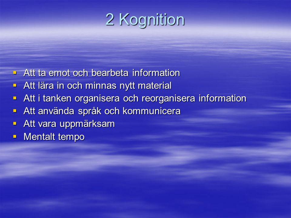 2 Kognition  Att ta emot och bearbeta information  Att lära in och minnas nytt material  Att i tanken organisera och reorganisera information  Att