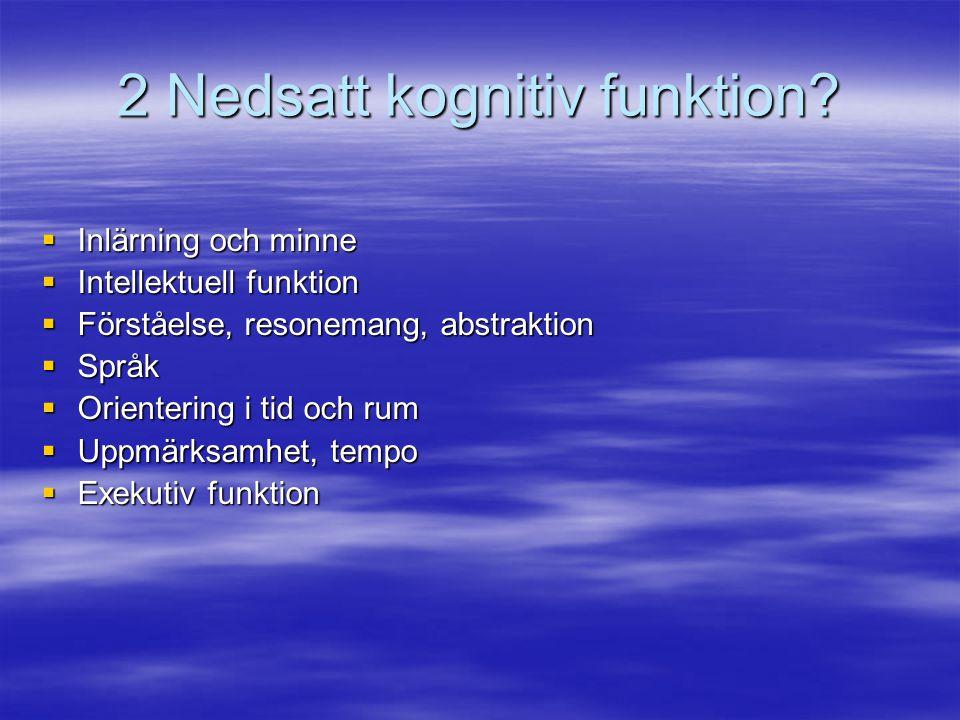 2 Nedsatt kognitiv funktion?  Inlärning och minne  Intellektuell funktion  Förståelse, resonemang, abstraktion  Språk  Orientering i tid och rum