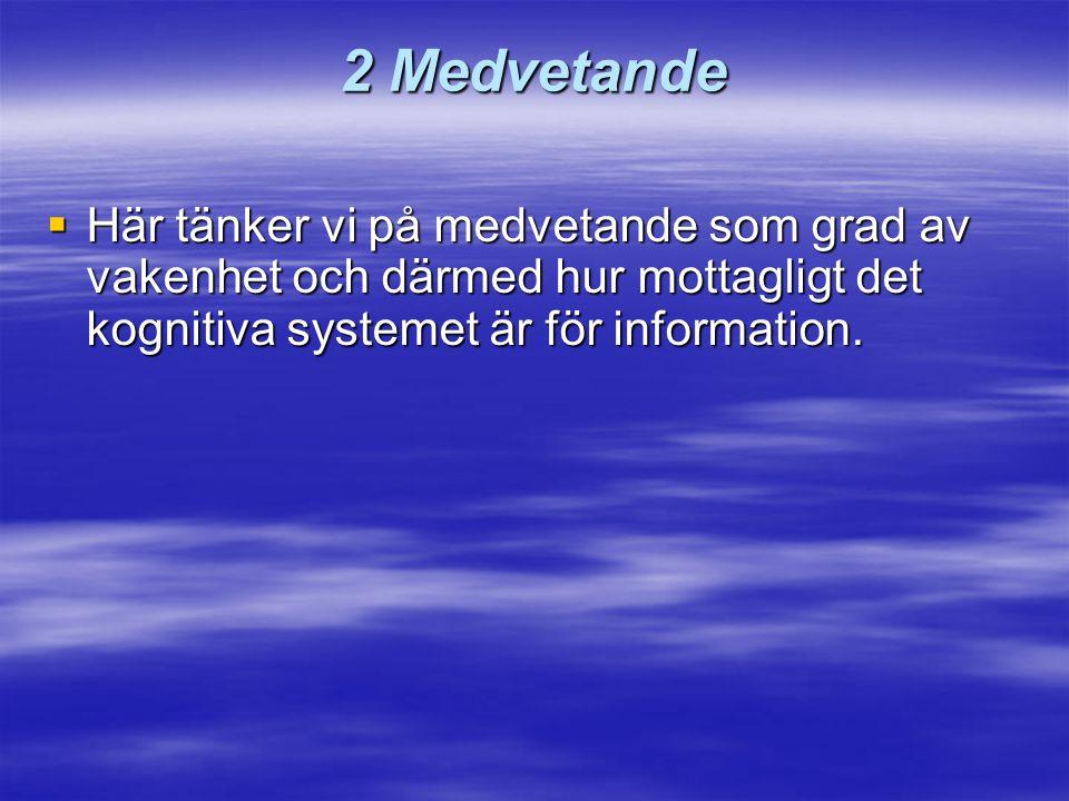 2 Medvetande  Här tänker vi på medvetande som grad av vakenhet och därmed hur mottagligt det kognitiva systemet är för information.