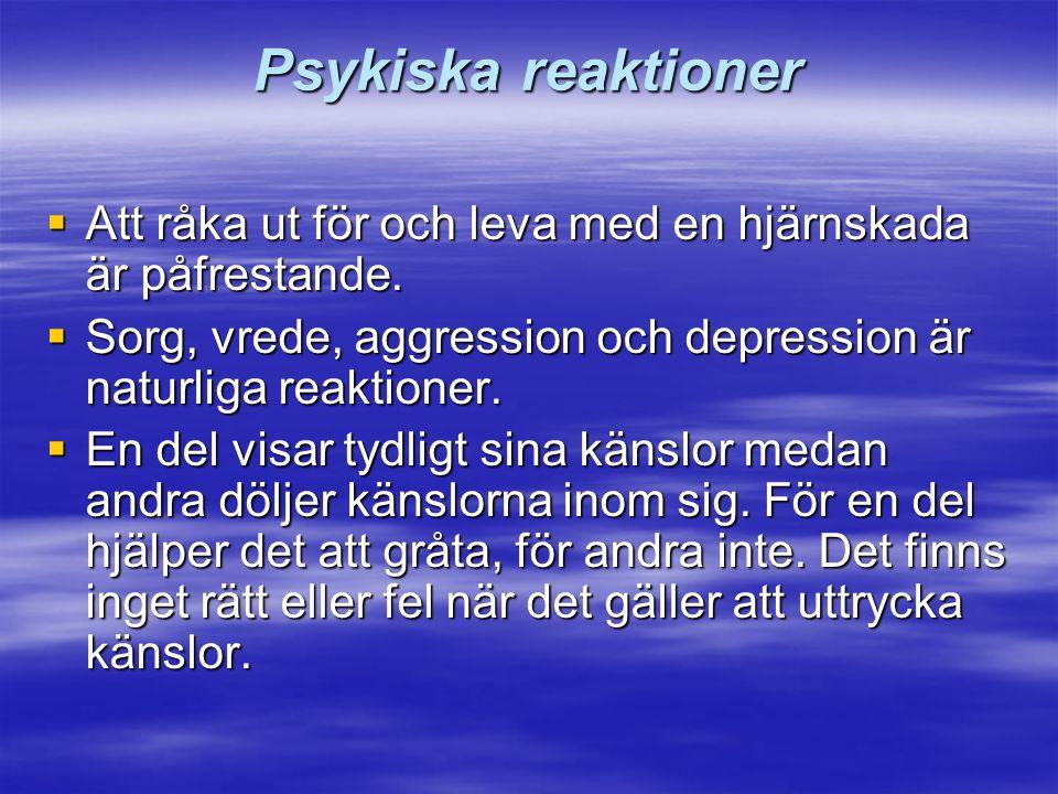 Psykiska reaktioner  Att råka ut för och leva med en hjärnskada är påfrestande.  Sorg, vrede, aggression och depression är naturliga reaktioner.  E