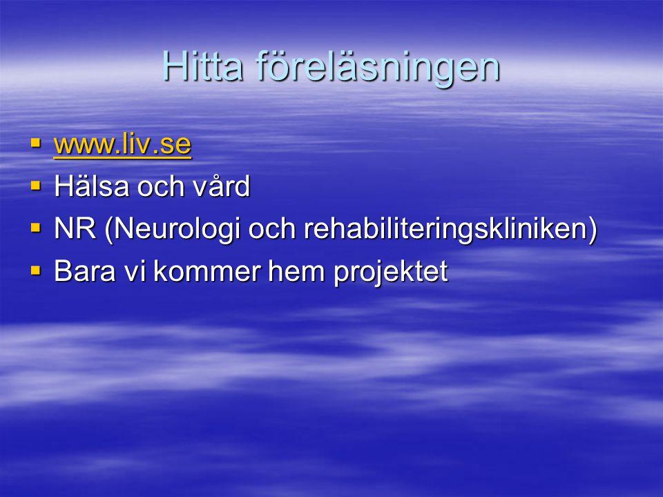 Hitta föreläsningen  www.liv.se www.liv.se  Hälsa och vård  NR (Neurologi och rehabiliteringskliniken)  Bara vi kommer hem projektet