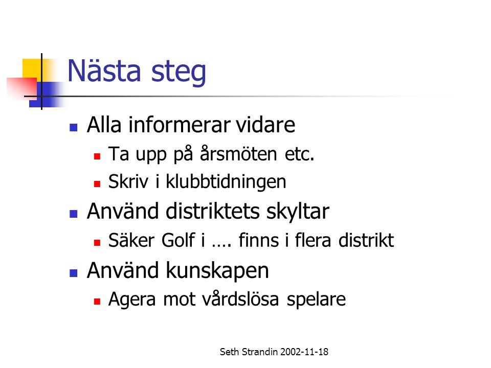 Seth Strandin 2002-11-18 Nästa steg Alla informerar vidare Ta upp på årsmöten etc. Skriv i klubbtidningen Använd distriktets skyltar Säker Golf i …. f