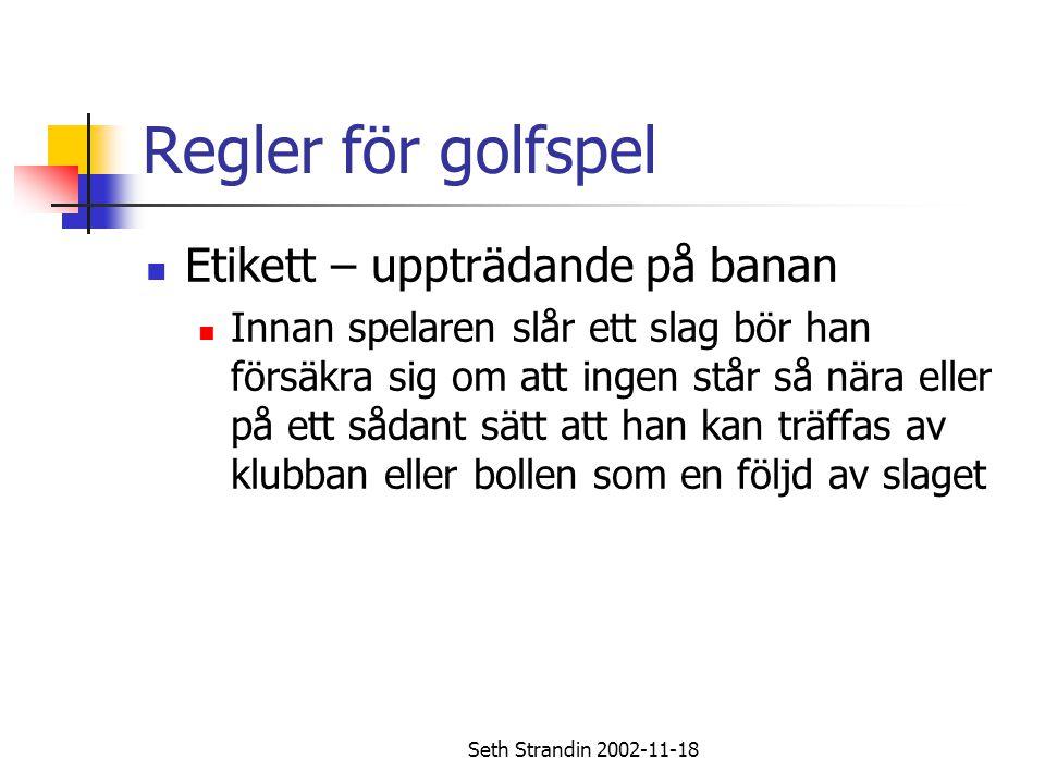 Seth Strandin 2002-11-18 Regler för golfspel Etikett – uppträdande på banan Innan spelaren slår ett slag bör han försäkra sig om att ingen står så när