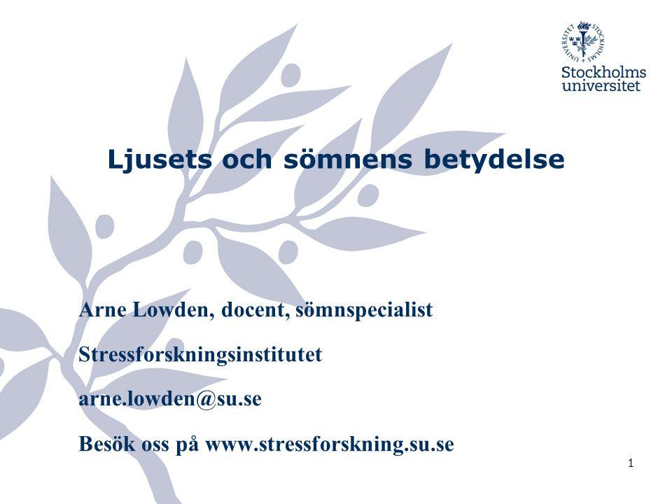 1 Ljusets och sömnens betydelse Arne Lowden, docent, sömnspecialist Stressforskningsinstitutet arne.lowden@su.se Besök oss på www.stressforskning.su.s