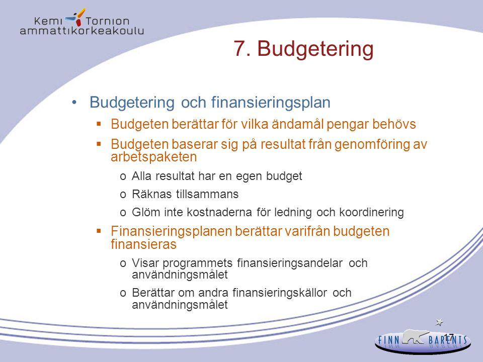 17 7. Budgetering Budgetering och finansieringsplan  Budgeten berättar för vilka ändamål pengar behövs  Budgeten baserar sig på resultat från genomf