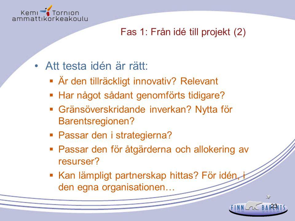 23 Fas 1: Från idé till projekt (2) Att testa idén är rätt:  Är den tillräckligt innovativ? Relevant  Har något sådant genomförts tidigare?  Gränsö